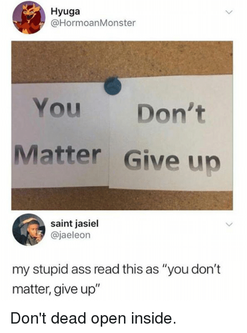 "Ass, Dank, and 🤖: Hyuga  @HormoanMonster  You Don't  Matter Give up  saint jasiel  @jaeleon  my stupid ass read this as ""you don't  matter, give up"" Don't dead open inside."