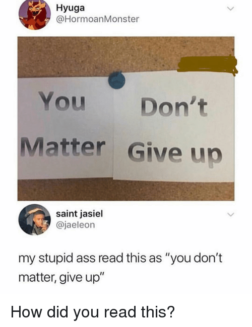 "Ass, Memes, and 🤖: Hyuga  @HormoanMonster  You Don't  Matter Give up  saint jasiel  @jaeleon  my stupid ass read this as ""you don't  matter, give up"" How did you read this?"