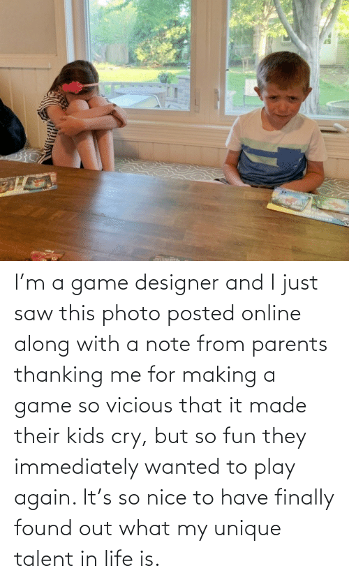 fun: I'm a game designer and I just saw this photo posted online along with a note from parents thanking me for making a game so vicious that it made their kids cry, but so fun they immediately wanted to play again. It's so nice to have finally found out what my unique talent in life is.