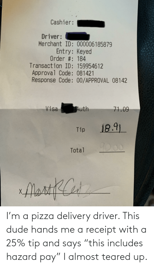"""Teared Up: I'm a pizza delivery driver. This dude hands me a receipt with a 25% tip and says """"this includes hazard pay"""" I almost teared up."""