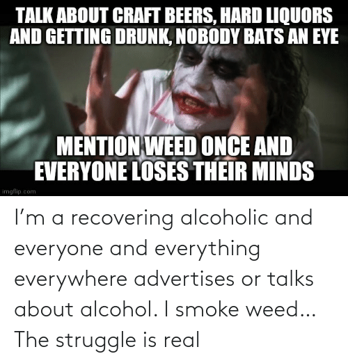 Alcohol: I'm a recovering alcoholic and everyone and everything everywhere advertises or talks about alcohol. I smoke weed… The struggle is real