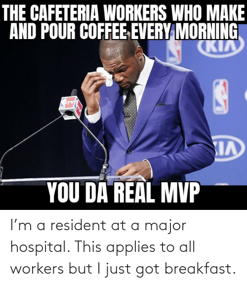 Workers: I'm a resident at a major hospital. This applies to all workers but I just got breakfast.
