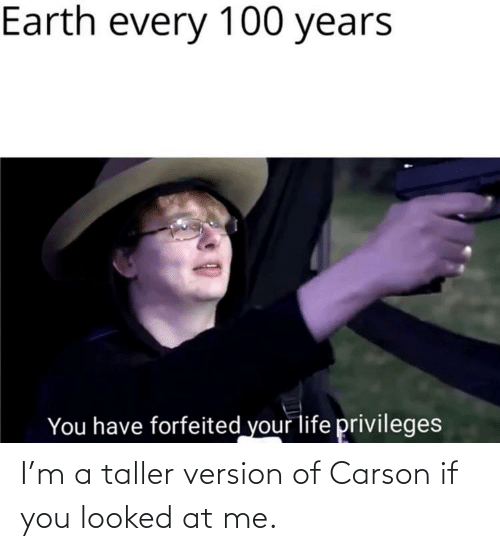You Looked: I'm a taller version of Carson if you looked at me.
