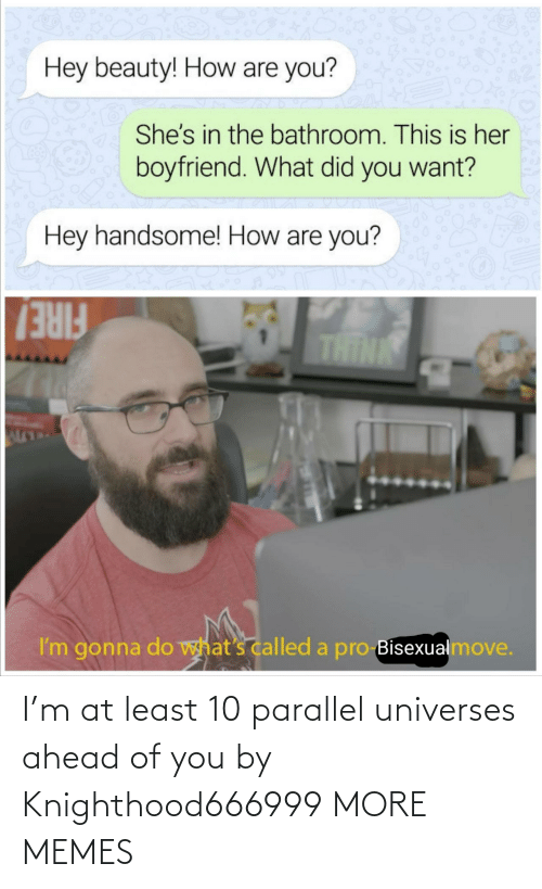 parallel universes: I'm at least 10 parallel universes ahead of you by Knighthood666999 MORE MEMES
