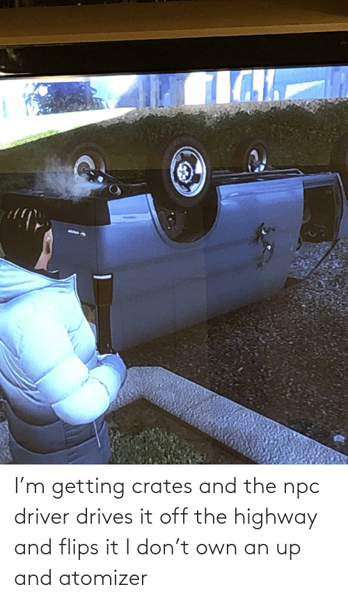 Flips: I'm getting crates and the npc driver drives it off the highway and flips it I don't own an up and atomizer