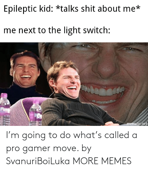 called: I'm going to do what's called a pro gamer move. by SvanuriBoiLuka MORE MEMES