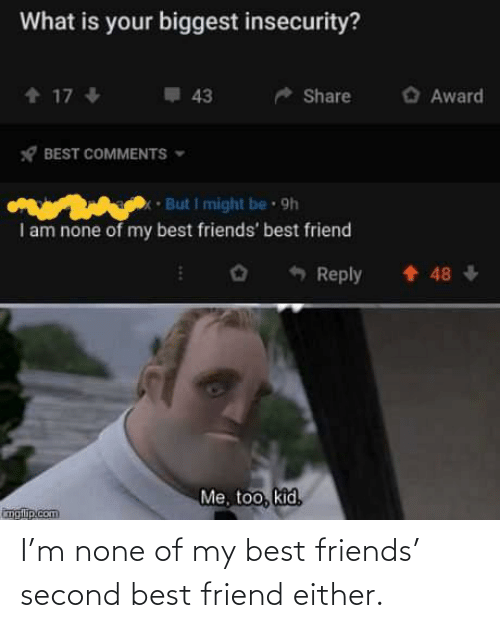 friend: I'm none of my best friends' second best friend either.