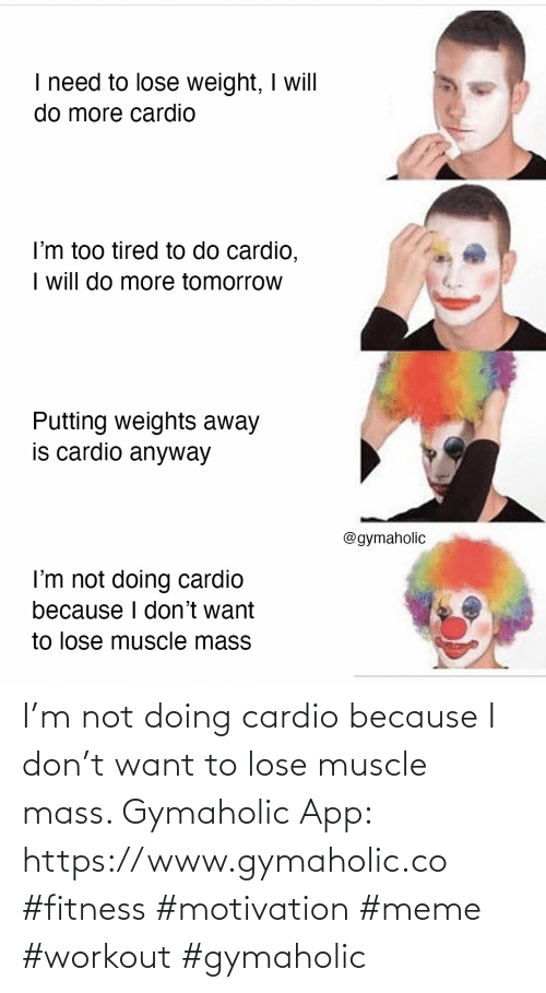Because I: I'm not doing cardio because I don't want to lose muscle mass.  Gymaholic App: https://www.gymaholic.co  #fitness #motivation #meme #workout #gymaholic