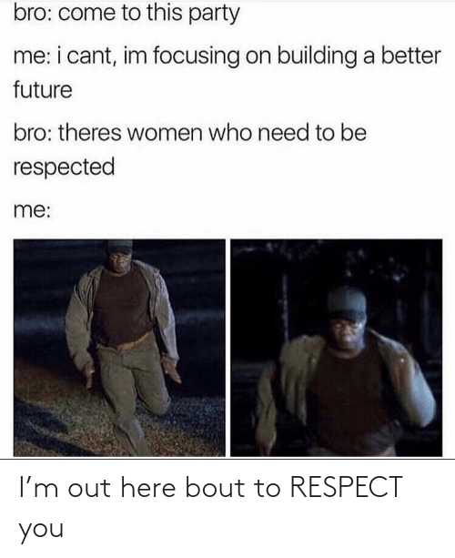respect: I'm out here bout to RESPECT you