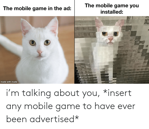 ever: i'm talking about you, *insert any mobile game to have ever been advertised*