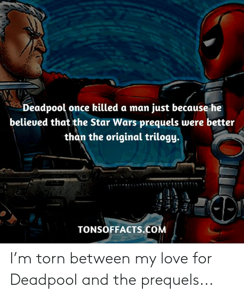 Deadpool: I'm torn between my love for Deadpool and the prequels...