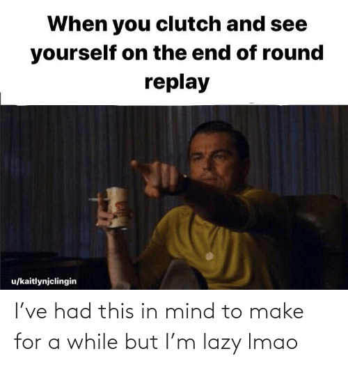 Lazy: I've had this in mind to make for a while but I'm lazy lmao