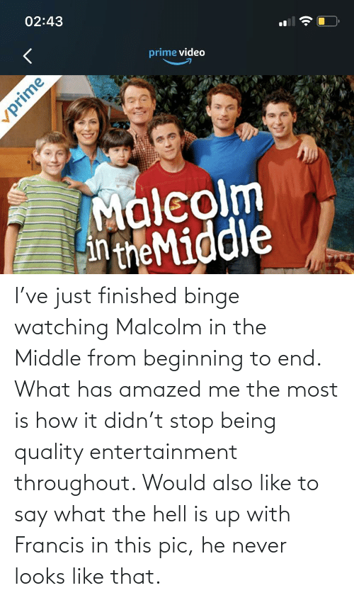 malcolm: I've just finished binge watching Malcolm in the Middle from beginning to end. What has amazed me the most is how it didn't stop being quality entertainment throughout. Would also like to say what the hell is up with Francis in this pic, he never looks like that.