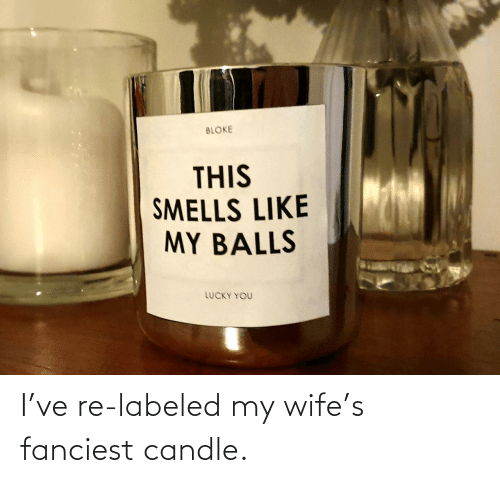 Wife: I've re-labeled my wife's fanciest candle.