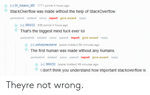 the help: I-1 Dr_Insano_MD 1771 points 4 hours ago  Stackoverflow was made without the help of StackOverflow.  permalink embed save report give award reply  I-1 3RW33 538 points 4 hours ago  That's the biggest mind fuck ever lol  permalink embed save parent report give award reply  -1 unholymackerel [score hidden] 50 minutes ago  The first human was made without any humans  permalink embed save parent report give award reply  I-1 3RW33 [score hidden] 49 minutes ago  I don't think you understand how important stackoverflow is Theyre not wrong.