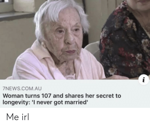 Never, Irl, and Me IRL: i  7NEWS.COM.AU  Woman turns 107 and shares her secret to  longevity: 'I never got married' Me irl