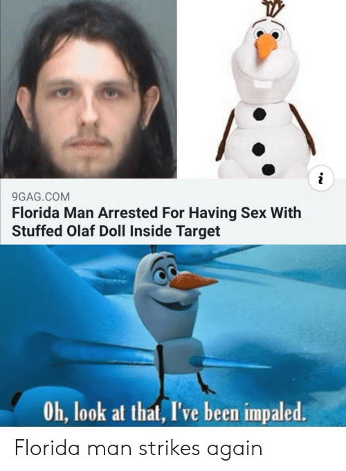 stuffed: i  9GAG.COM  Florida Man Arrested For Having Sex With  Stuffed Olaf Doll Inside Target  Oh, look at that, I've been impaled. Florida man strikes again