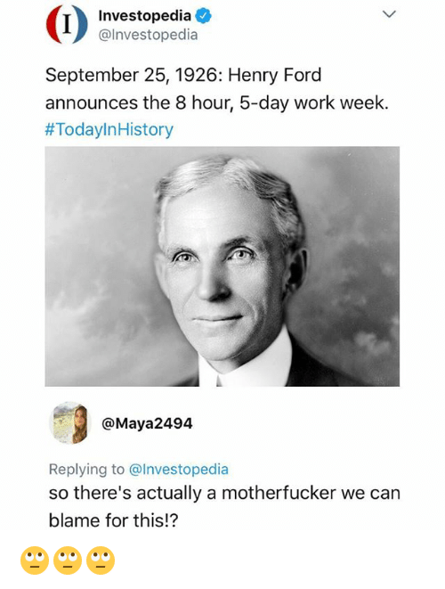 Henry Ford: (i a  Investopedia  @lnvestopedia  September 25, 1926: Henry Ford  announces the 8 hour, 5-day work week.  #TodayIn History  @Maya2494  Replying to @Investopedia  so there's actually a motherfucker we can  blame for this!? 🙄🙄🙄