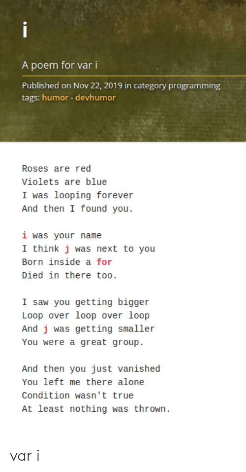 poem: i  A poem for var i  Published on Nov 22, 2019 in category programming  tags: humor - devhumor  Roses are red  Violets are blue  I was looping forever  And then I found you.  i was your name  I think j was next to you  Born inside a for  Died in there too.  I saw you getting bigger  Loop over loop over loop  And j was getting smaller  You were a great group.  And then you just vanished  You left me there alone  Condition wasn't true  At least nothing was thrown. var i