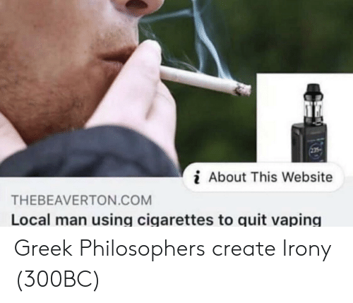 Irony, Greek, and Vaping: i About This Website  THEBEAVERTON.COM  Local man using cigarettes to quit vaping Greek Philosophers create Irony (300BC)