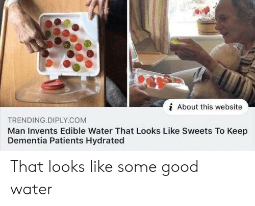 Dementia, Good, and Water: i About this website  TRENDING.DIPLY.COM  Man Invents Edible Water That Looks Like Sweets To Keep  Dementia Patients Hydrated That looks like some good water