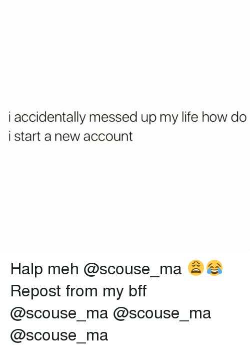 Halp: i accidentally messed up my life how do  i start a new account Halp meh @scouse_ma 😩😂 Repost from my bff @scouse_ma @scouse_ma @scouse_ma