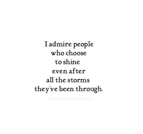 All The, Been, and Who: I admire people  who choose  to shine  even after  all the storms  they've been through.