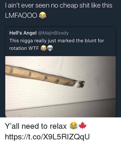 Need To Relax: I ain't ever seen no cheap shit like this  LMFAOOO  Hell's Angel @MajinBlxxdy  This nigga really just marked the blunt for  rotation WTF Y'all need to relax 😂🍁 https://t.co/X9L5RIZQqU