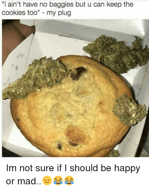 "Cookiness: ""I ain't have no baggies but u can keep the  cookies too  my plug Im not sure if I should be happy or mad..😑😂😂"