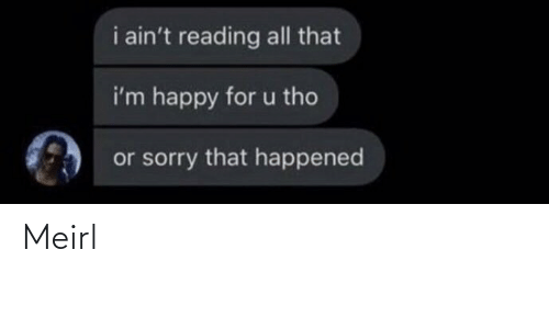 All That: i ain't reading all that  i'm happy for u tho  or sorry that happened Meirl