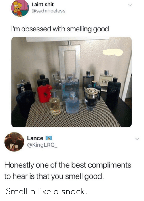 Dank, Shit, and Smell: I aint shit  @sadnhoeless  I'm obsessed with smelling good  Lance  @KingLRG_  Honestly one of the best compliments  to hear is that you smell good. Smellin like a snack.