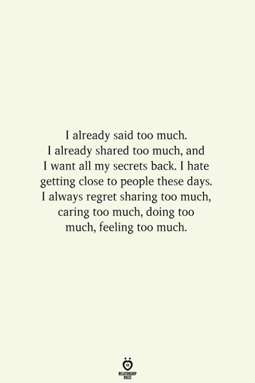 Regret, Too Much, and Back: I already said too much.  I already shared too much, and  I want all my secrets back. I hate  getting close to people these days.  I always regret sharing too much,  caring too much, doing too  much, feeling too much.