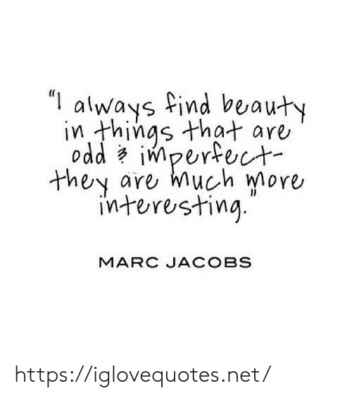 "Things That: ""I  always find beauty  in things that are  odd impertect  are much more  they  interesting  MARC JACOBS https://iglovequotes.net/"