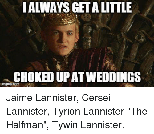 i always getalittle chokedupat weddings irngflip com jaime lannister cersei lannister 5809263 i always getalittle chokedupat weddings irngflipcom jaime lannister