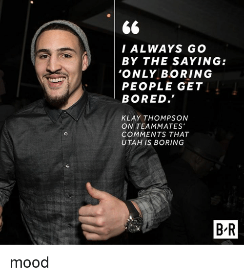 Boring People: I ALWAYS GO  BY THE SAYING:  'ONLY BORING  PEOPLE GET  BORED.  KLAY THOMPSON  ON TEAMMATES'  COMMENTS THAT  UTAH IS BORING  BR mood