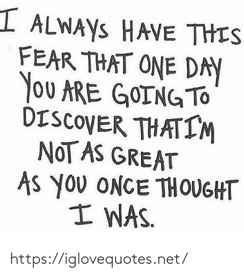 That One: I ALWAYS HAVE THIS  FEAR THAT ONE DAY  You ARE GOINGTO  DISCOVER THATIM  NOT AS GREAT  As you ONCE THOUGHT  I WAS. https://iglovequotes.net/
