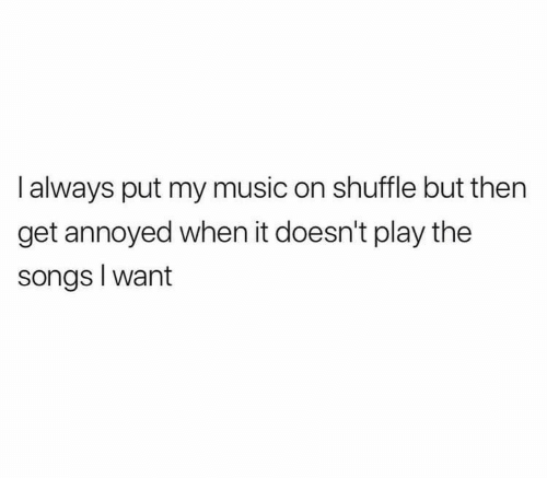 Music, Songs, and Annoyed: I always put my music on shuffle but then  get annoyed when it doesn't play the  songs I want