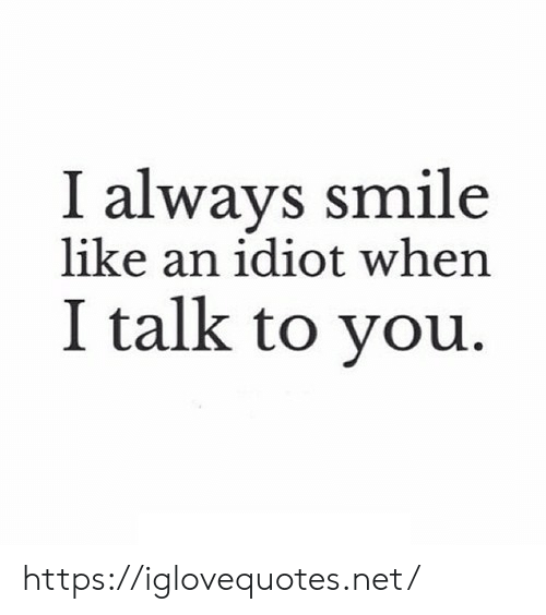 Smile, Idiot, and Net: I always smile  like an idiot when  I talk to you. https://iglovequotes.net/