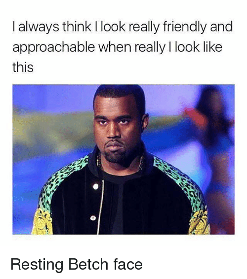Girl Memes, Think, and Face: I always think I look really friendly and  approachable when really I look like  this Resting Betch face