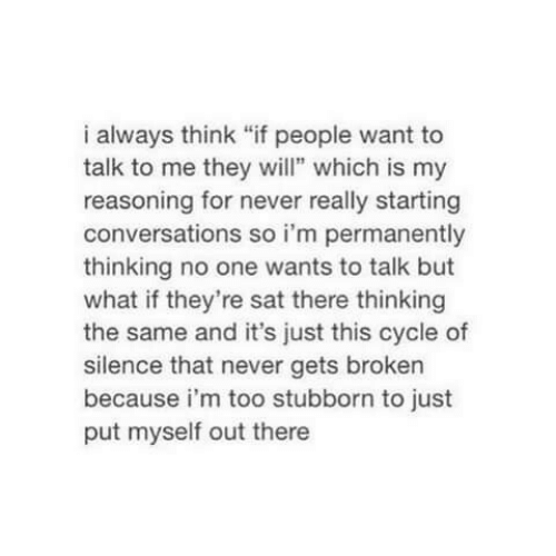 "Reasoning: i always think ""if people want to  talk to me they wil"" which is my  reasoning for never really starting  conversations so i'm permanently  thinking no one wants to talk but  what if they're sat there thinking  the same and it's just this cycle of  silence that never gets broken  because i'm too stubborn to just  put myself out there"