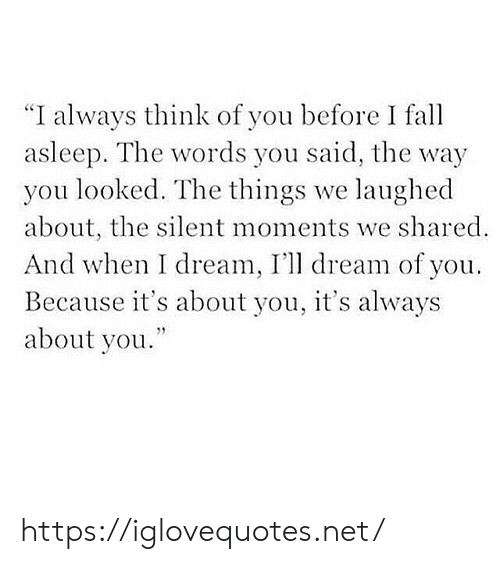 """think of you: """"I always think of you before I fa  asleep. The words you said, the way  you looked. The things we laughed  about, the silent moments we shared  And when I dream, I'll dream of you  Because it's about you, it's always  about you. https://iglovequotes.net/"""