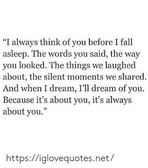 """You Looked: """"I always think of you before I fall  asleep. The words you said, the way  you looked. The things we laughed  about, the silent moments we shared  And when I dream, I'll dream of you.  Because it's about you, it's always  about you."""" https://iglovequotes.net/"""