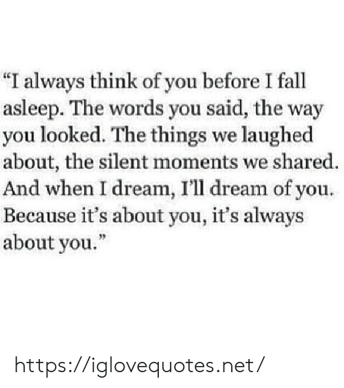 """You Looked: """"I always think of you before I fall  asleep. The words you said, the way  you looked. The things we laughed  about, the silent moments we shared.  And when I dream, I'll dream of you.  Because it's about you, it's always  about you."""" https://iglovequotes.net/"""