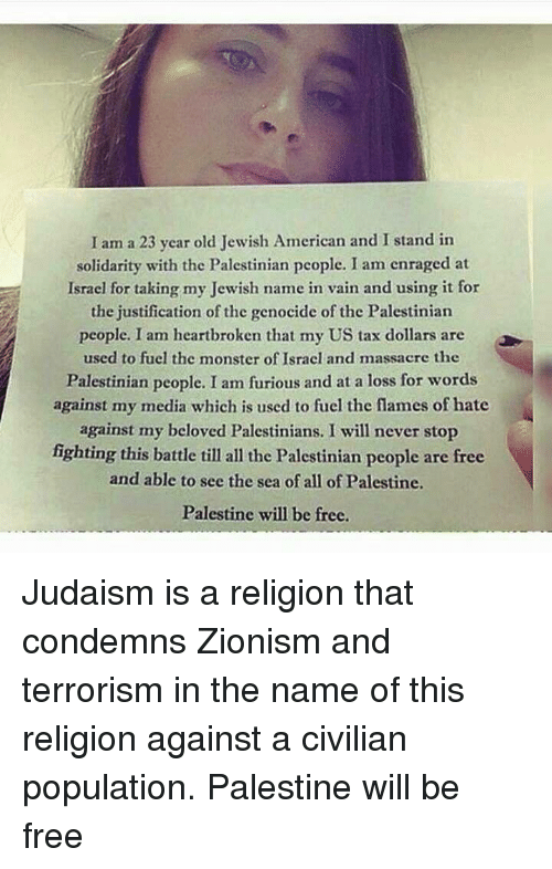 Populism: I am a 23 year old Jewish American and I stand in  solidarity with the Palestinian people. I am enraged at  Israel for taking my Jewish name in vain and using it for  the justification of the genocide of the Palestinian  people. I am heartbroken that my US tax dollars are  used to fuel the monster of Israel and massacre the  Palestinian people. I am furious and at a loss for words  against my media which is used to fuel the flames of hate  against my beloved Palestinians. I will never stop  fighting this battle till all the Palestinian people are free  and able to see the sea of all of Palestine.  Palestine will be free. Judaism is a religion that condemns Zionism and terrorism in the name of this religion against a civilian population.  Palestine will be free