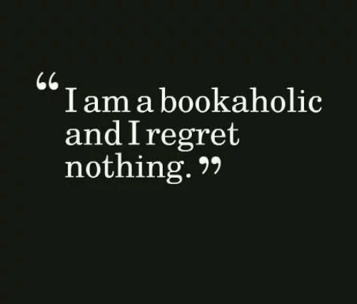 Regret Nothing: I am a bookaholic  and I regret  nothing.