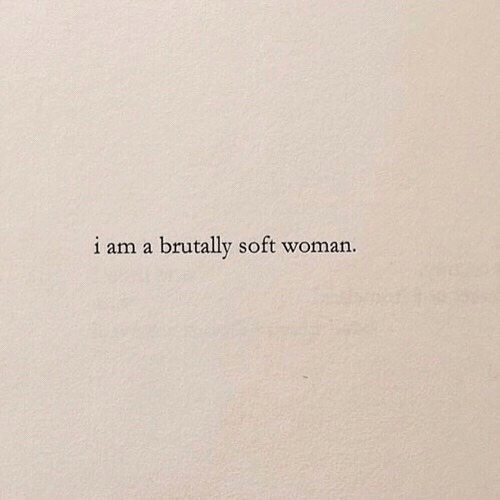 Woman, Soft, and I Am: i am a brutally soft woman.