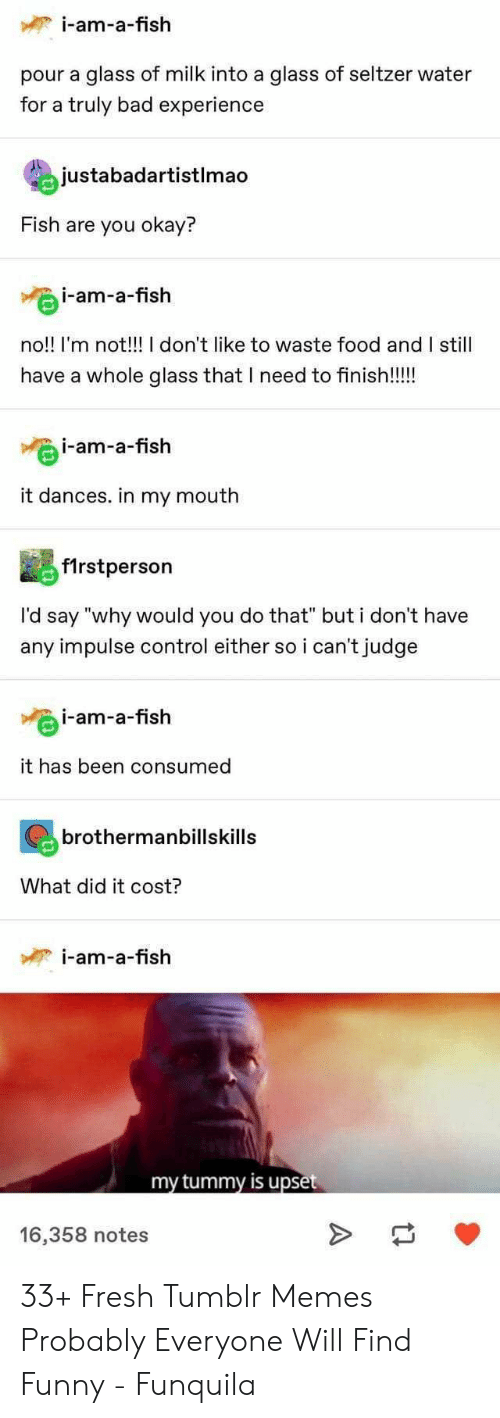 """Bad, Food, and Fresh: i-am-a-fish  pour a glass of milk into a glass of seltzer water  for a truly bad experience  justabadartistlmao  Fish are you okay?  i-am-a-fish  no!! I'm not!!! I don't like to waste food and I still  have a whole glass that I need to finish!!!!  i-am-a-fish  it dances. in my mouth  f1rstperson  I'd say """"why would you do that"""" but i don't have  any impulse control either so i can't judge  i-am-a-fish  it has been consumed  brothermanbillskills  What did it cost?  i-am-a-fish  my tummy is upset  16,358 notes 33+ Fresh Tumblr Memes Probably Everyone Will Find Funny - Funquila"""
