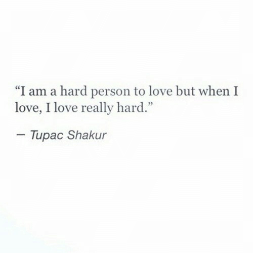 "Tupac: ""I am a hard person to love but when I  love, I love really hard.""  - Tupac Shakur"