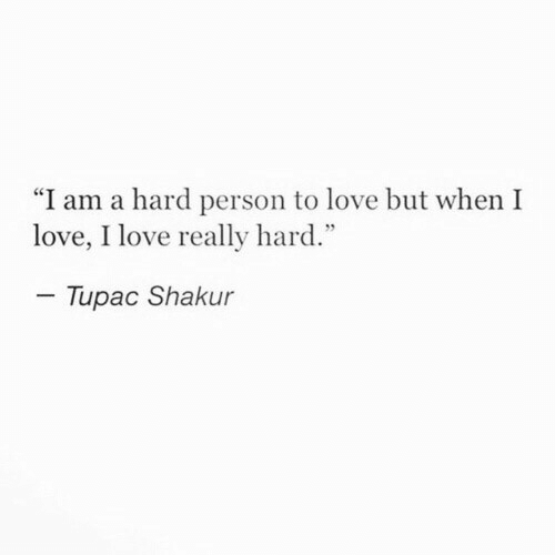 "Love, Tupac Shakur, and Tupac: ""I am a hard person to love but when I  love, I love really hard.""  Tupac Shakur"