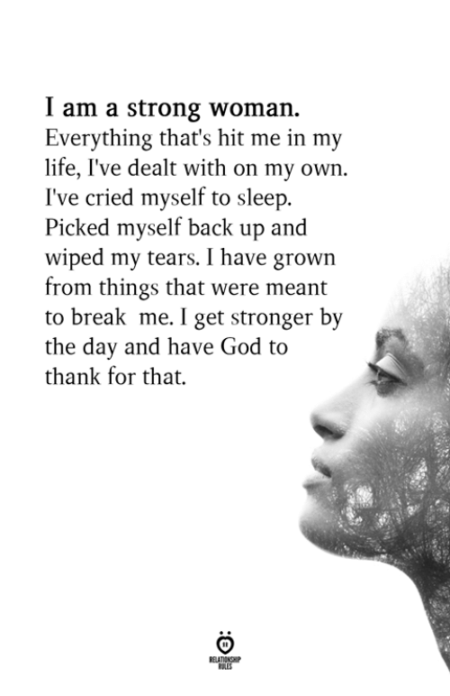 God, Life, and Break: I am a strong woman.  Everything that's hit me in my  life, I've dealt with on my own.  I've cried myself to sleep.  Picked myself back up and  wiped my tears. I have grown  from things that were meant  to break me. I get stronger by  the day and have God to  thank for that.
